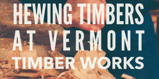 Hand Hewing Timbers at Vermont Timber Works