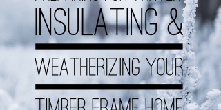 Preparing for Winter: Insulating & Weatherizing your timber frame home