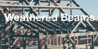Blog Post on building with weathered beams at Vermont Timber Works