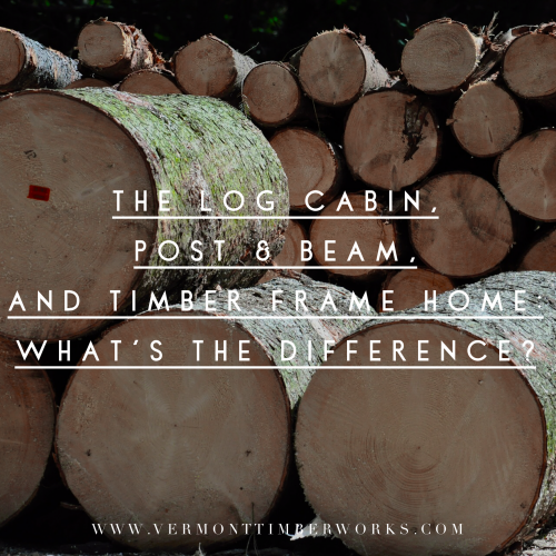 Log Cabin, Post and Beam and Timber Frame Home Differences Blog Post