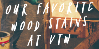 Our Favorite Wood Stains at VTW